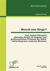 Mensch Oder B Rger? Jean-Jacques Rousseaus Alternative ANS Tze ALS Gegenpol Zum Gesellschaftlichen PH Nomen Der Selbstentfremdung Beim Modernen Menschen