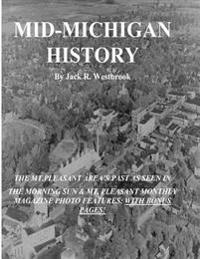 Mid-Michigan History: The Mt. Pleasant Area as Seen in the Morning Sun & Mt. Pleasant Monthly Magazine Photo Features: With Bonus Pages