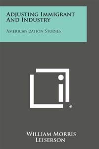 Adjusting Immigrant and Industry: Americanization Studies