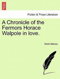 A Chronicle of the Fermors Horace Walpole in Love, Vol. I