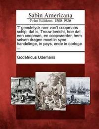 'T Geestelyck Roer Van't Coopmans Schip, DAT Is, Trouw Bericht, Hoe DAT Een Coopman, En Coopvaerder, Hem Selven Dragen Moet in Syne Handelinge, in Pays, Ende in Oorloge ...