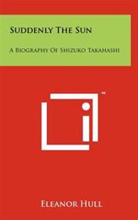 Suddenly the Sun: A Biography of Shizuko Takahashi