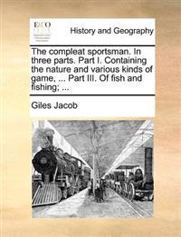 The Compleat Sportsman. in Three Parts. Part I. Containing the Nature and Various Kinds of Game, ... Part III. of Fish and Fishing; ...