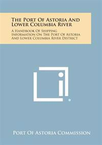 The Port of Astoria and Lower Columbia River: A Handbook of Shipping Information on the Port of Astoria and Lower Columbia River District