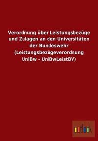 Verordnung Uber Leistungsbezuge Und Zulagen an Den Universitaten Der Bundeswehr (Leistungsbezugeverordnung Unibw - Unibwleistbv)