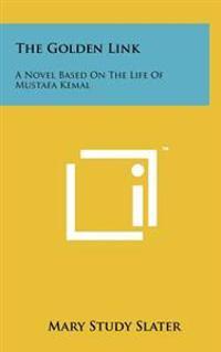 The Golden Link: A Novel Based on the Life of Mustafa Kemal
