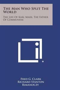 The Man Who Split the World: The Life of Karl Marx, the Father of Communism
