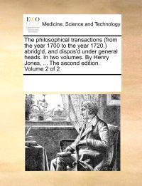 The Philosophical Transactions (from the Year 1700 to the Year 1720.) Abridg'd, and Dispos'd Under General Heads. in Two Volumes. by Henry Jones, ... the Second Edition. Volume 2 of 2