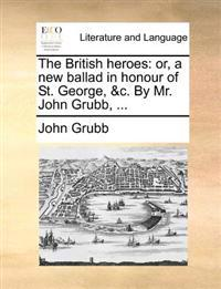 The British Heroes: Or, a New Ballad in Honour of St. George, &C. by Mr. John Grubb, ...