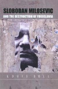 Slobodan Milosevic and the Destruction of Yugoslavia