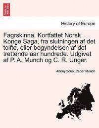 Fagrskinna. Kortfattet Norsk Konge Saga, Fra Slutningen AF Det Tolfte, Eller Begyndelsen AF Det Trettende AAR Hundrede. Udgivet AF P. A. Munch Og C. R. Unger.