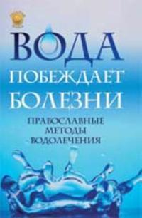 Voda pobezhdaet bolezni: pravoslavnye metody vodolechenija. - Izd. 3-e
