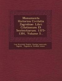Monumenta Historica Civitatis Zagrabiae: Libri Citationum Et Sententiarum. 1375-1391, Volume 5...