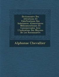 Dictionnaire Des Alt Rations Et Falsifications Des Substances Alimentaires M Dicamenteuses Et Commerciales Avec L'Indication Des Moyens de Les Reconnaitre