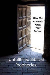 Why the Ancients Knew Your Future.: Unfulfilled Biblical Prophecies