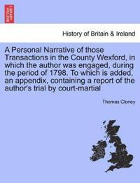 A Personal Narrative of Those Transactions in the County Wexford, in Which the Author Was Engaged, During the Period of 1798. to Which Is Added, an Appendix, Containing a Report of the Author's Trial by Court-Martial