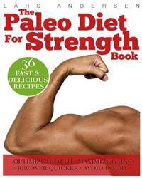 Paleo Diet for Strength: Delicious Paleo Diet Plan, Recipes and Cookbook Designed to Support the Specific Needs of Strength Athletes and Bodybu