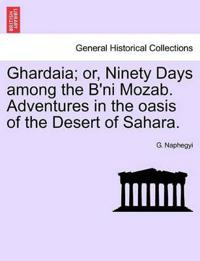 Ghardaia; Or, Ninety Days Among the B'Ni Mozab. Adventures in the Oasis of the Desert of Sahara.