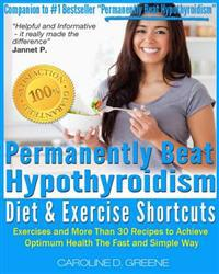 The Permanently Beat Hypothyroidism Diet & Exercise Shortcuts: Cookbook, Recipes & Exercise