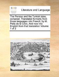 The Persian and the Turkish Tales, Compleat. Translated Formerly from Those Languages Into French, by M. Petis de La Croix, and Now Into English from That Translation Volume 1 of 2