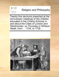 Twenty Five Sermons Preached at the Anniversary Meetings of the Children Educated in the Charity-Schools in and about the Cities of London and Westminster, on Thursday in Whitson Week, from ... 1704, to 1728 ...