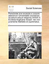 Parecbol] Sive Excerpta E Corpore Statutorum Universitatis Oxoniensis. Accedunt Articuli Religionis XXXIX in Ecclesia Anglicana Recepti