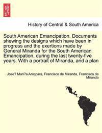 South American Emancipation. Documents Shewing the Designs Which Have Been in Progress and the Exertions Made by General Miranda for the South American Emancipation, During the Last Twenty-Five Years. with a Portrait of Miranda, and a Plan