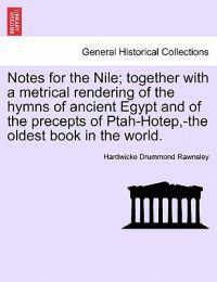 Notes for the Nile; Together with a Metrical Rendering of the Hymns of Ancient Egypt and of the Precepts of Ptah-Hotep, -The Oldest Book in the World.