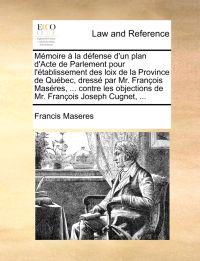 Mmoire La Dfense D'Un Plan D'Acte de Parlement Pour L'Tablissement Des Loix de La Province de Qubec, Dress Par Mr. Franois Masres, ... Contre Les Objections de Mr. Franois Joseph Cugnet, ...