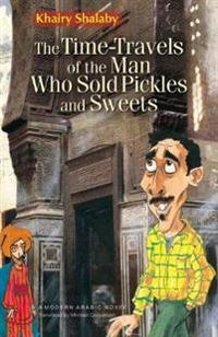 The Time-Travels of the Man Who Sold Pickles and Sweets: A Modern Arabic Novel
