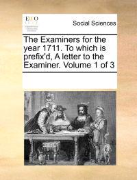The Examiners for the Year 1711. to Which Is Prefix'd, a Letter to the Examiner. Volume 1 of 3