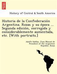 Historia de La Confederacio N Argentina. Rozas y Su E Poca ... Segunda Edicio N, Corregida y Considerablemente Aumentada, Etc. [With Portraits.]