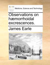 Observations on H morrhoidal Excrescences.