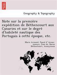 Note Sur La Premie Re Expe Dition de Be Thencourt Aux Canaries Et Sur Le Degre D'Habilete Nautique Des Portugais a Cette E Poque, Etc.