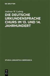 Die Deutsche Urkundensprache Churs Im 13. Und 14. Jahrhundert