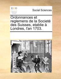 Ordonnances Et Reglemens de La Societ Des Suisses, Etablie Londres, L'An 1703.