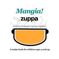 Mangia! Zuppa: A Recipe Book for Children Ages 4 and Up.