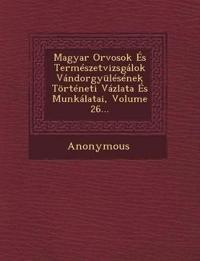 Magyar Orvosok Es Termeszetvizsgalok Vandorgyulesenek Torteneti Vazlata Es Munkalatai, Volume 26...