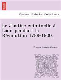 Le Justice Criminelle a Laon Pendant La Re Volution 1789-1800.