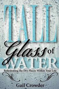 Tall Glass of Water- Rehydrating the Dry Places Within Your Life