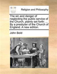 The Sin and Danger of Neglecting the Public Service of the Church, Plainly Set Forth: By a Presbyter of the Church of England. a New Edition.