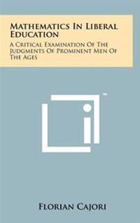 Mathematics in Liberal Education: A Critical Examination of the Judgments of Prominent Men of the Ages