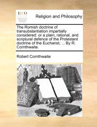 The Romish Doctrine of Transubstantiation Impartially Considered