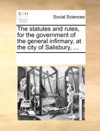 The Statutes and Rules, for the Government of the General Infirmary, at the City of Salisbury,
