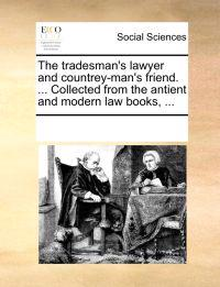 The Tradesman's Lawyer and Countrey-Man's Friend. ... Collected from the Antient and Modern Law Books, ...