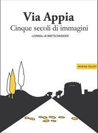Via Appia Cinque Secoli Di Immagini: Un Racconto Da Porta San Sebastiano Al IX Miglio