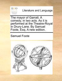 The Mayor of Garratt. a Comedy, in Two Acts. as It Is Performed at the Theatre-Royal in Drury-Lane. by Samuel Foote, Esq. a New Edition