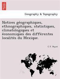 Notices GE Ographiques, Ethnographiques, Statistiques, Climatologiques Et E Conomiques Des Diffe Rentes Localite S Du Mexique.