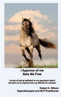 I Approve of Me... Sets Me Free: I Let Go of Being Addicted to My Paycheck Which Allowed Me to Expand Into My Affinity for Wisdom.