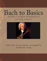 Bach to Basics: Volume 1 of Bach Arrangements for Solo Ukulele